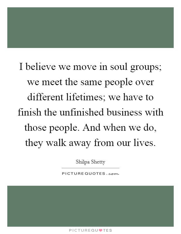 I believe we move in soul groups; we meet the same people over different lifetimes; we have to finish the unfinished business with those people. And when we do, they walk away from our lives. Picture Quote #1
