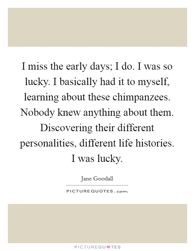 I miss the early days; I do. I was so lucky. I basically had it to myself, learning about these chimpanzees. Nobody knew anything about them. Discovering their different personalities, different life histories. I was lucky Picture Quote #1