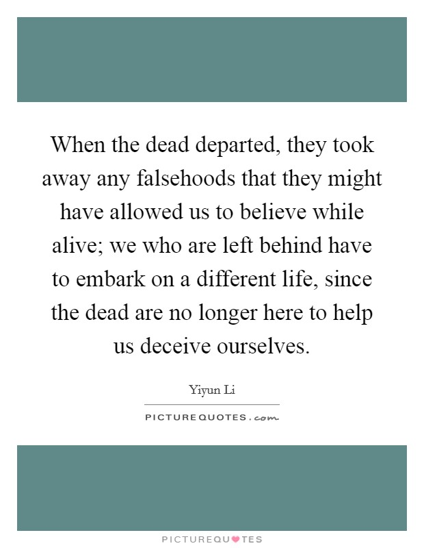 When the dead departed, they took away any falsehoods that they might have allowed us to believe while alive; we who are left behind have to embark on a different life, since the dead are no longer here to help us deceive ourselves. Picture Quote #1