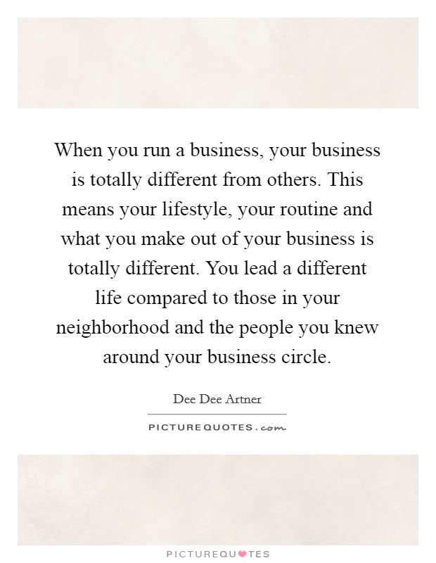 When you run a business, your business is totally different from others. This means your lifestyle, your routine and what you make out of your business is totally different. You lead a different life compared to those in your neighborhood and the people you knew around your business circle Picture Quote #1
