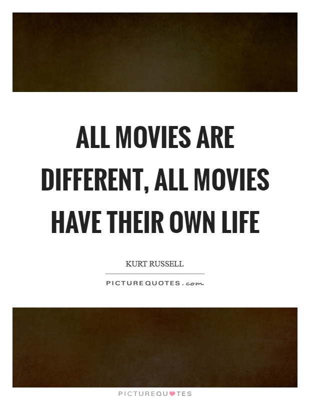 All movies are different, all movies have their own life Picture Quote #1