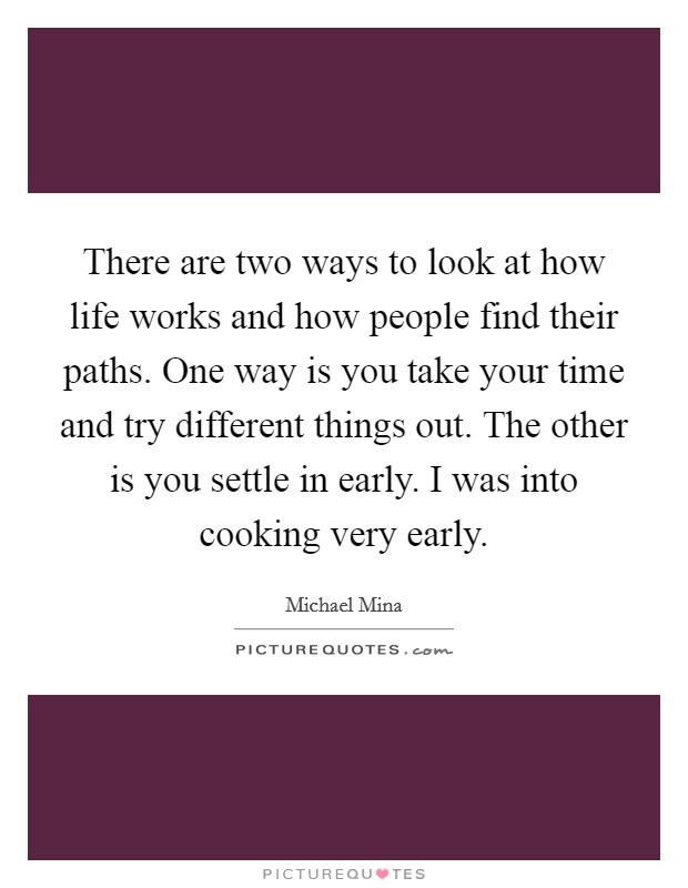 There are two ways to look at how life works and how people find their paths. One way is you take your time and try different things out. The other is you settle in early. I was into cooking very early. Picture Quote #1