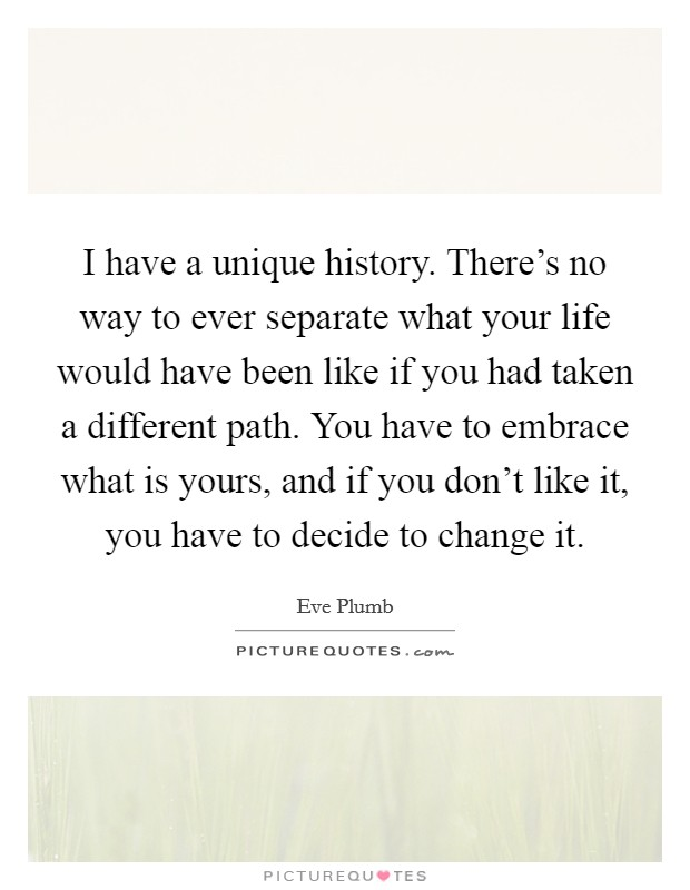 I have a unique history. There's no way to ever separate what your life would have been like if you had taken a different path. You have to embrace what is yours, and if you don't like it, you have to decide to change it. Picture Quote #1