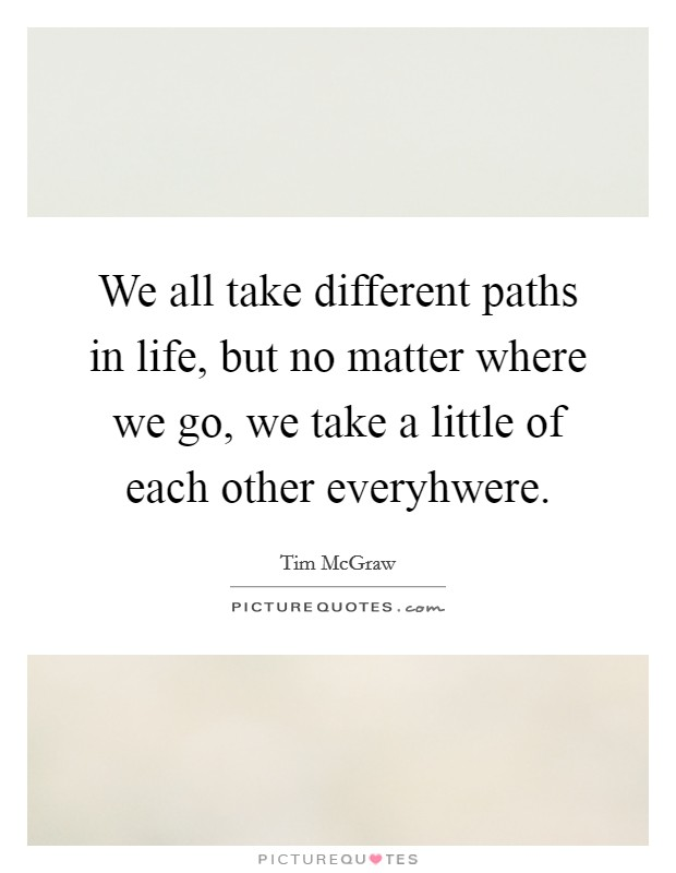 We all take different paths in life, but no matter where we go, we take a little of each other everyhwere Picture Quote #1