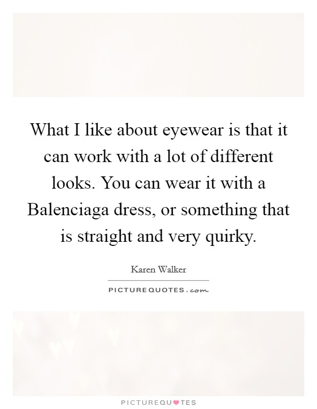 What I like about eyewear is that it can work with a lot of different looks. You can wear it with a Balenciaga dress, or something that is straight and very quirky Picture Quote #1