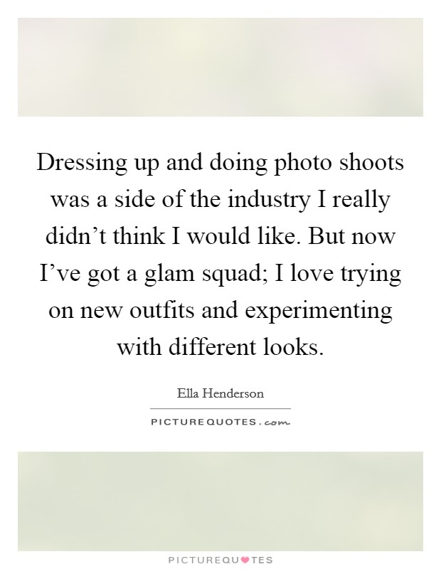 Dressing up and doing photo shoots was a side of the industry I really didn't think I would like. But now I've got a glam squad; I love trying on new outfits and experimenting with different looks Picture Quote #1