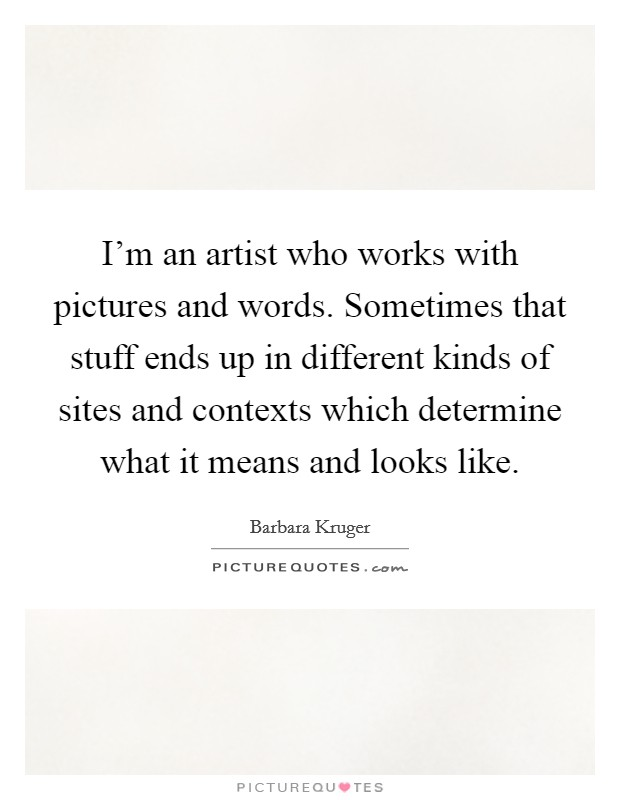 I'm an artist who works with pictures and words. Sometimes that stuff ends up in different kinds of sites and contexts which determine what it means and looks like Picture Quote #1