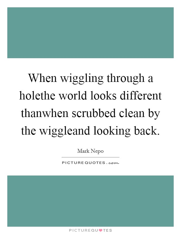 When wiggling through a holethe world looks different thanwhen scrubbed clean by the wiggleand looking back Picture Quote #1