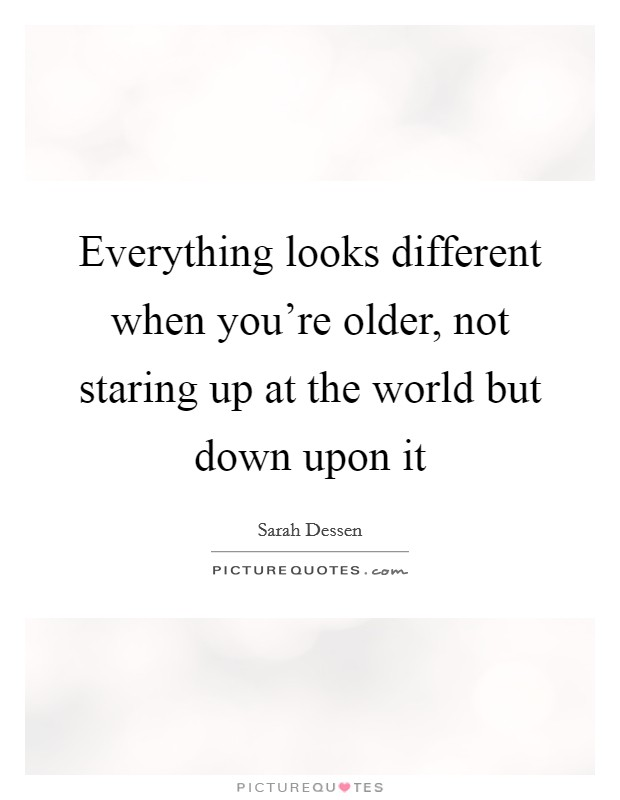 Everything looks different when you're older, not staring up at the world but down upon it Picture Quote #1