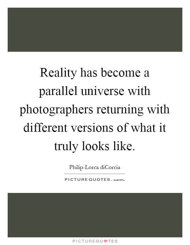 Reality has become a parallel universe with photographers returning with different versions of what it truly looks like Picture Quote #1