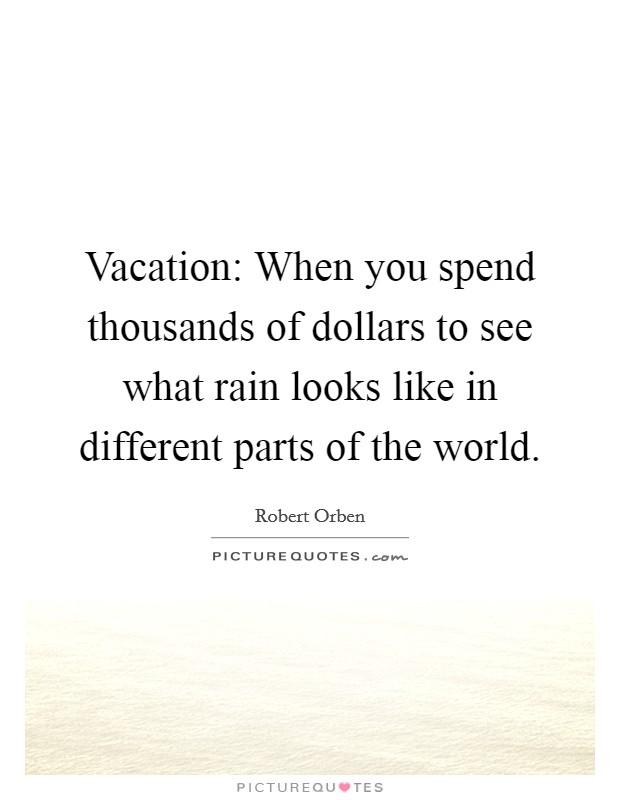 Vacation: When you spend thousands of dollars to see what rain looks like in different parts of the world Picture Quote #1