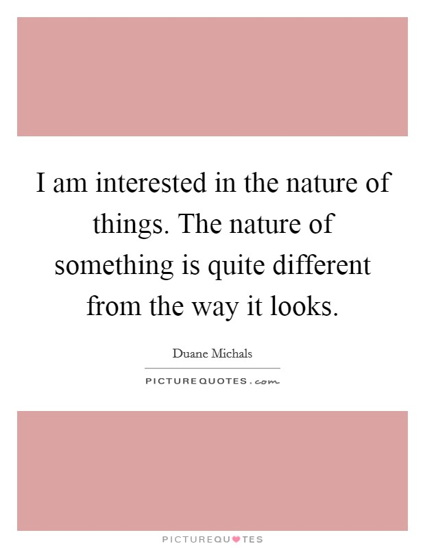 I am interested in the nature of things. The nature of something is quite different from the way it looks Picture Quote #1