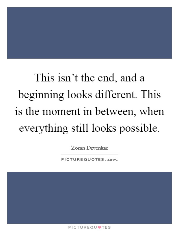 This isn't the end, and a beginning looks different. This is the moment in between, when everything still looks possible Picture Quote #1