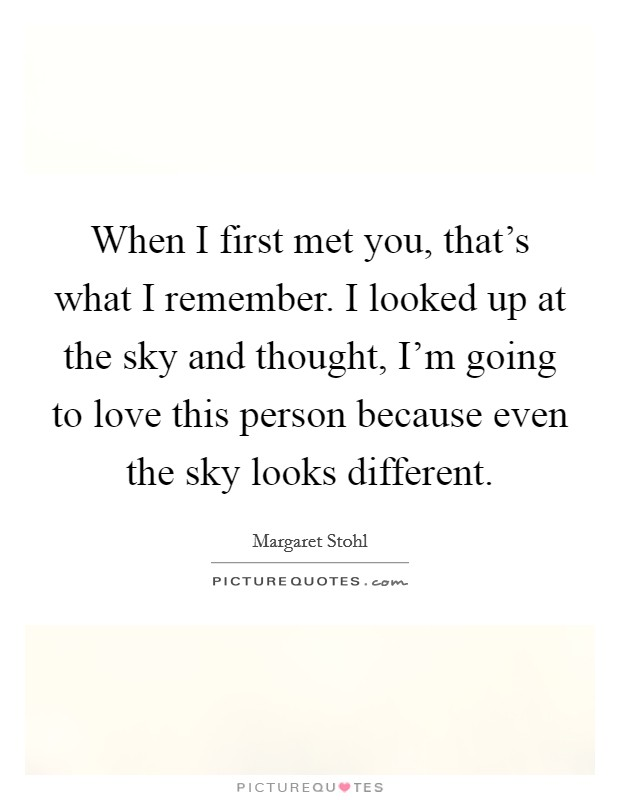 When I first met you, that's what I remember. I looked up at the sky and thought, I'm going to love this person because even the sky looks different Picture Quote #1