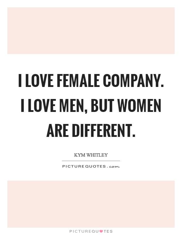 I love female company. I love men, but women are different Picture Quote #1