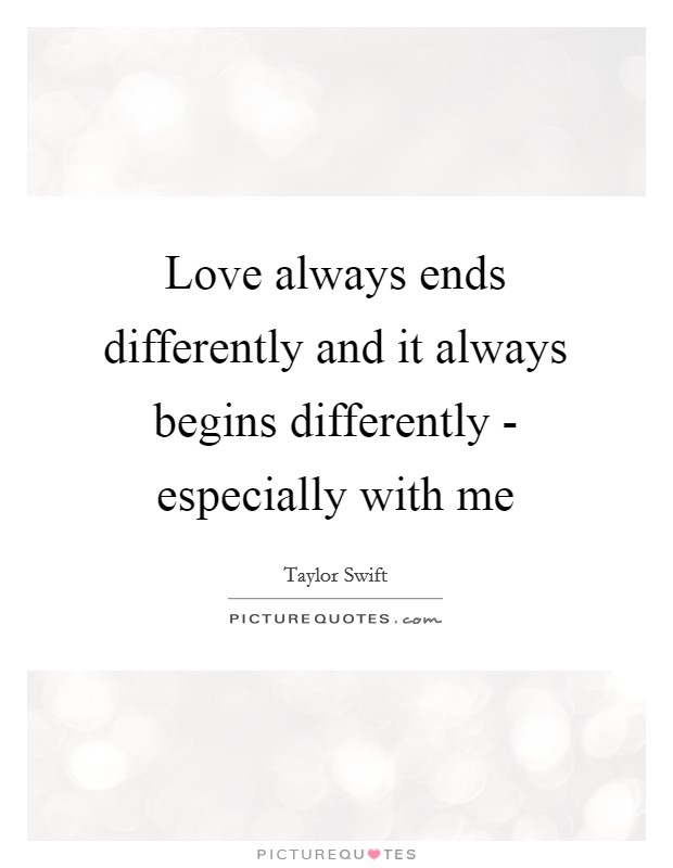 Love always ends differently and it always begins differently - especially with me Picture Quote #1