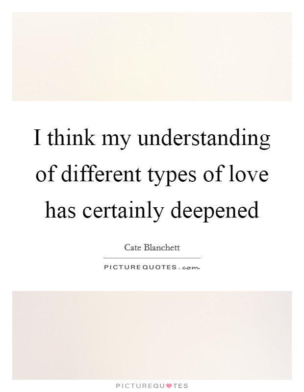 I think my understanding of different types of love has certainly deepened Picture Quote #1