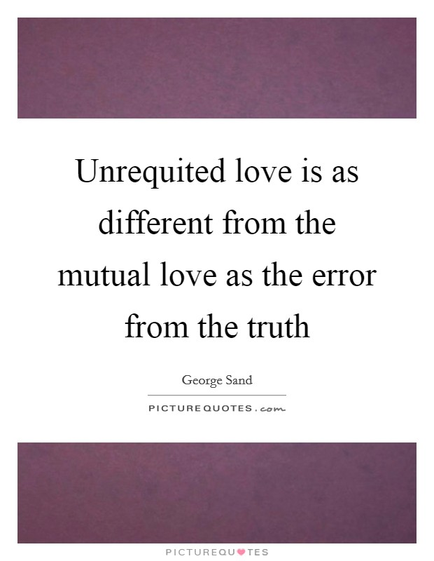 Unrequited love is as different from the mutual love as the error from the truth Picture Quote #1