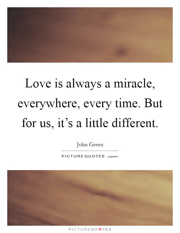 Love is always a miracle, everywhere, every time. But for us, it's a little different Picture Quote #1