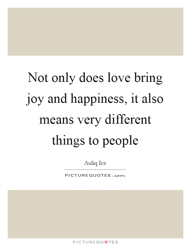 Not only does love bring joy and happiness, it also means very different things to people Picture Quote #1