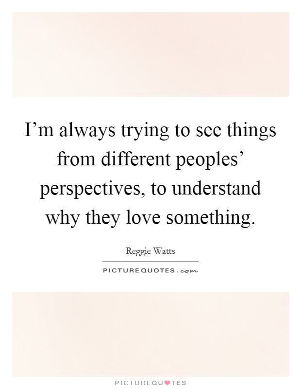 I'm always trying to see things from different peoples' perspectives, to understand why they love something Picture Quote #1