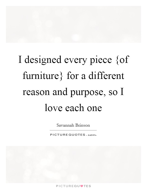 I designed every piece {of furniture} for a different reason and purpose, so I love each one Picture Quote #1