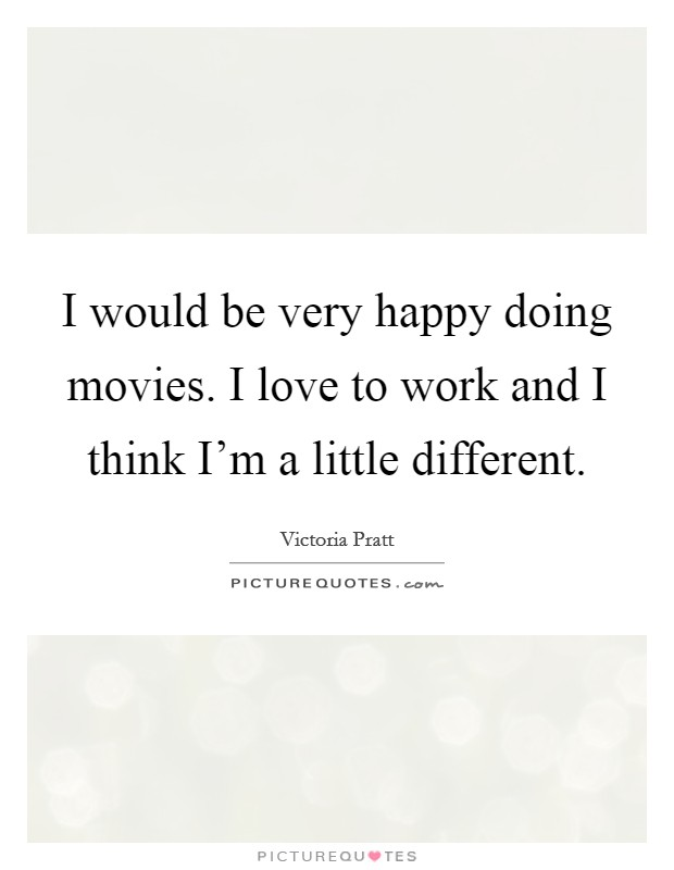 I would be very happy doing movies. I love to work and I think I'm a little different Picture Quote #1