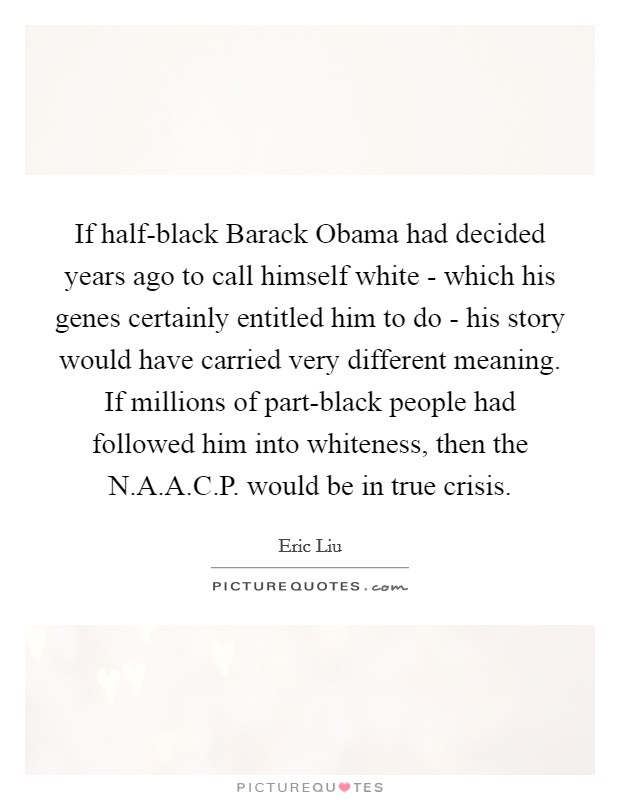 If half-black Barack Obama had decided years ago to call himself white - which his genes certainly entitled him to do - his story would have carried very different meaning. If millions of part-black people had followed him into whiteness, then the N.A.A.C.P. would be in true crisis Picture Quote #1