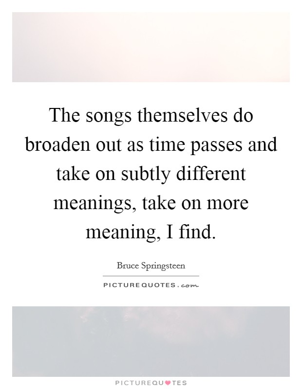 The songs themselves do broaden out as time passes and take on subtly different meanings, take on more meaning, I find Picture Quote #1