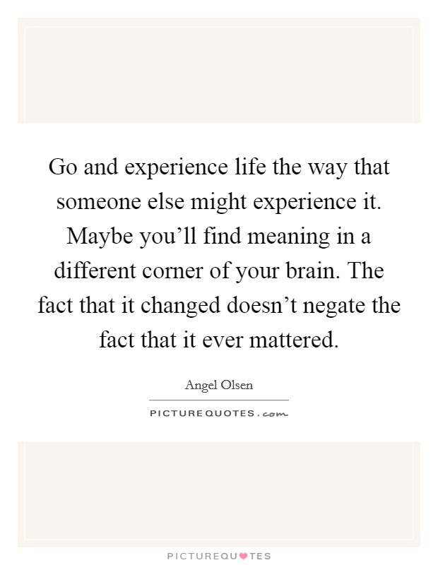 Go and experience life the way that someone else might experience it. Maybe you'll find meaning in a different corner of your brain. The fact that it changed doesn't negate the fact that it ever mattered. Picture Quote #1