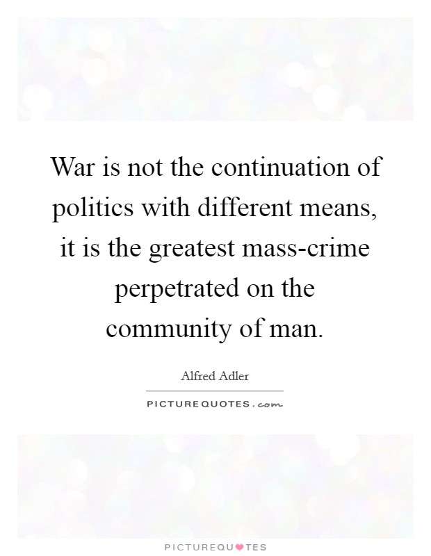 War is not the continuation of politics with different means, it is the greatest mass-crime perpetrated on the community of man. Picture Quote #1