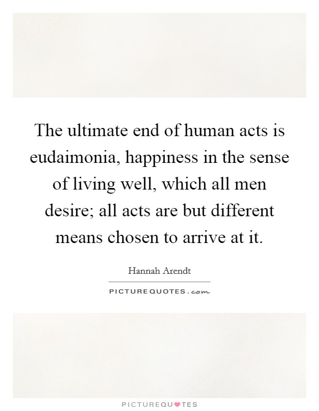 The ultimate end of human acts is eudaimonia, happiness in the sense of living well, which all men desire; all acts are but different means chosen to arrive at it Picture Quote #1