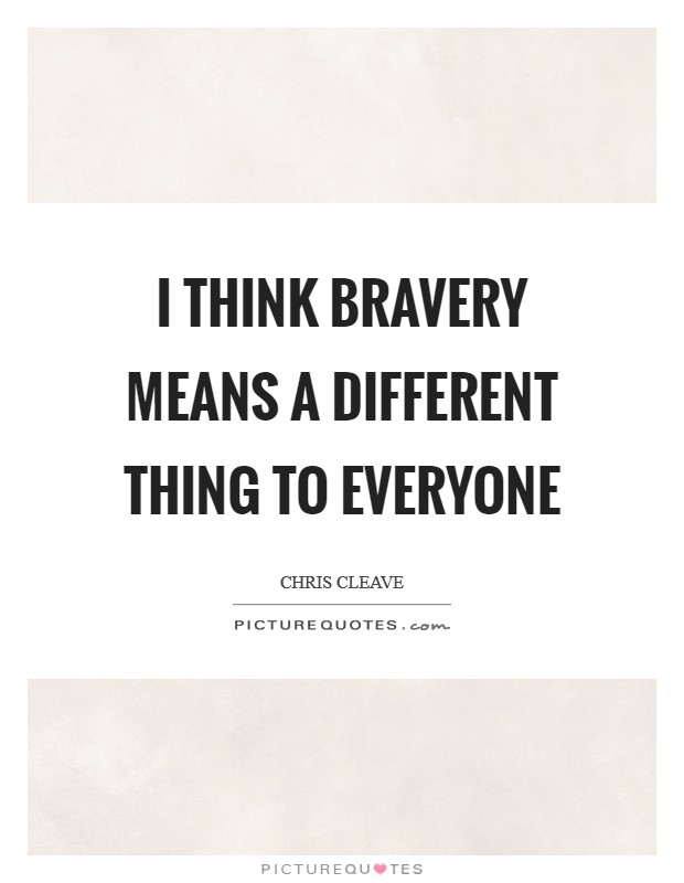 I think bravery means a different thing to everyone Picture Quote #1