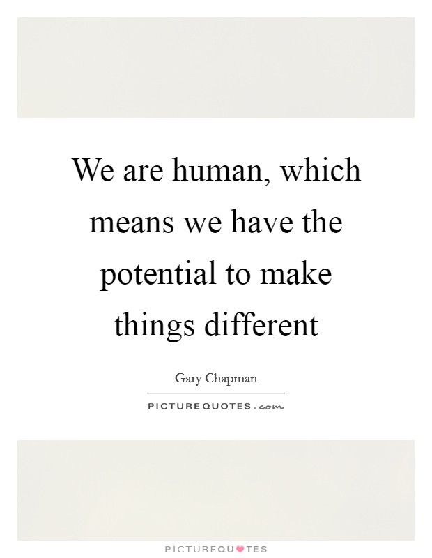 We are human, which means we have the potential to make things different Picture Quote #1