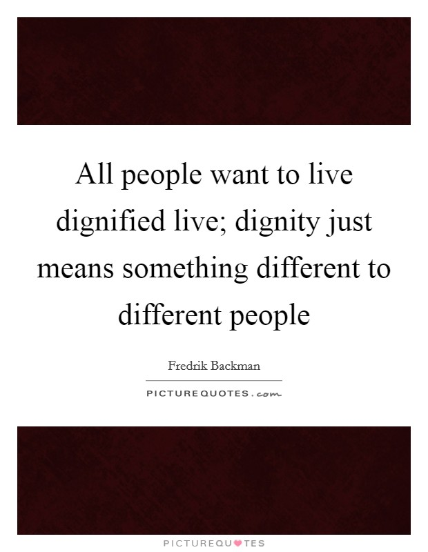 All people want to live dignified live; dignity just means something different to different people Picture Quote #1
