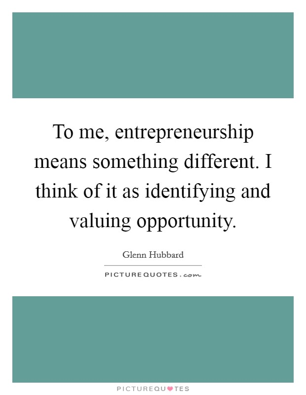 To me, entrepreneurship means something different. I think of it as identifying and valuing opportunity. Picture Quote #1