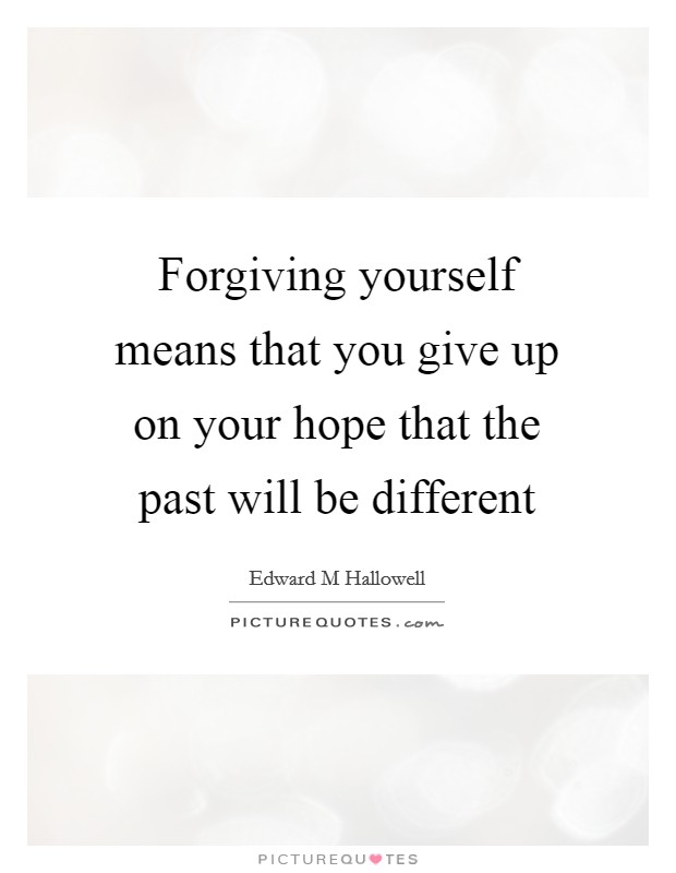 Forgiving yourself means that you give up on your hope that the past will be different Picture Quote #1