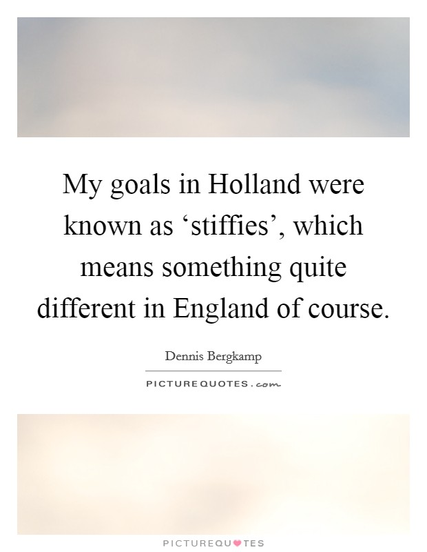 My goals in Holland were known as 'stiffies', which means something quite different in England of course Picture Quote #1