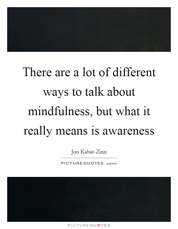 There are a lot of different ways to talk about mindfulness, but what it really means is awareness Picture Quote #1