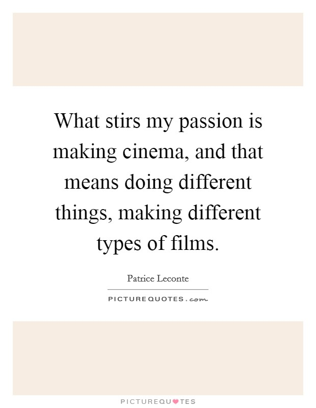 What stirs my passion is making cinema, and that means doing different things, making different types of films Picture Quote #1
