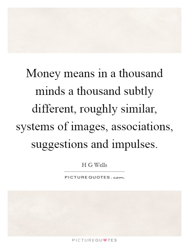 Money means in a thousand minds a thousand subtly different, roughly similar, systems of images, associations, suggestions and impulses Picture Quote #1
