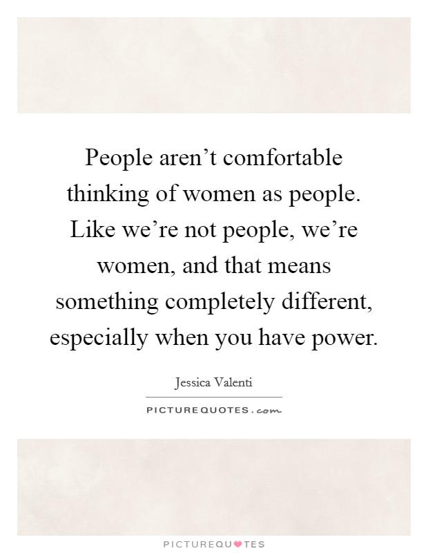 People aren't comfortable thinking of women as people. Like we're not people, we're women, and that means something completely different, especially when you have power Picture Quote #1