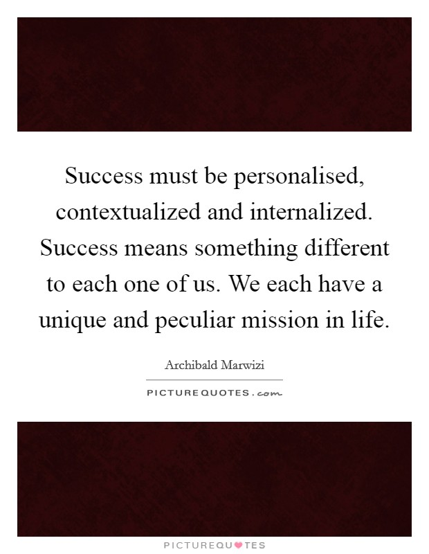 Success must be personalised, contextualized and internalized. Success means something different to each one of us. We each have a unique and peculiar mission in life Picture Quote #1