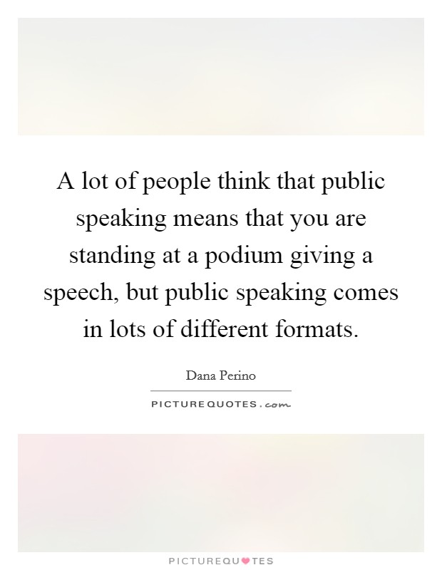 A lot of people think that public speaking means that you are standing at a podium giving a speech, but public speaking comes in lots of different formats Picture Quote #1