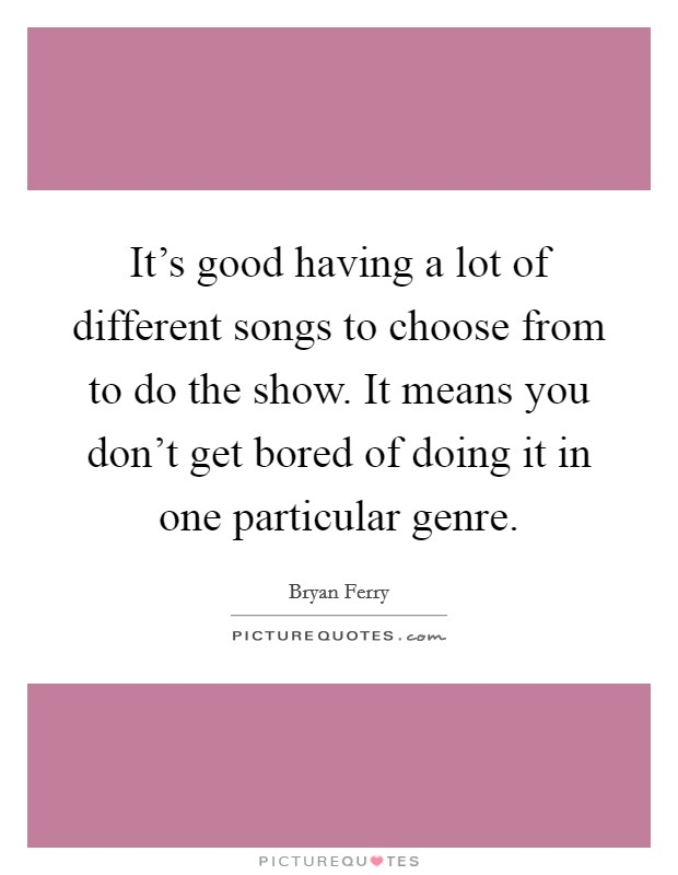 It's good having a lot of different songs to choose from to do the show. It means you don't get bored of doing it in one particular genre Picture Quote #1