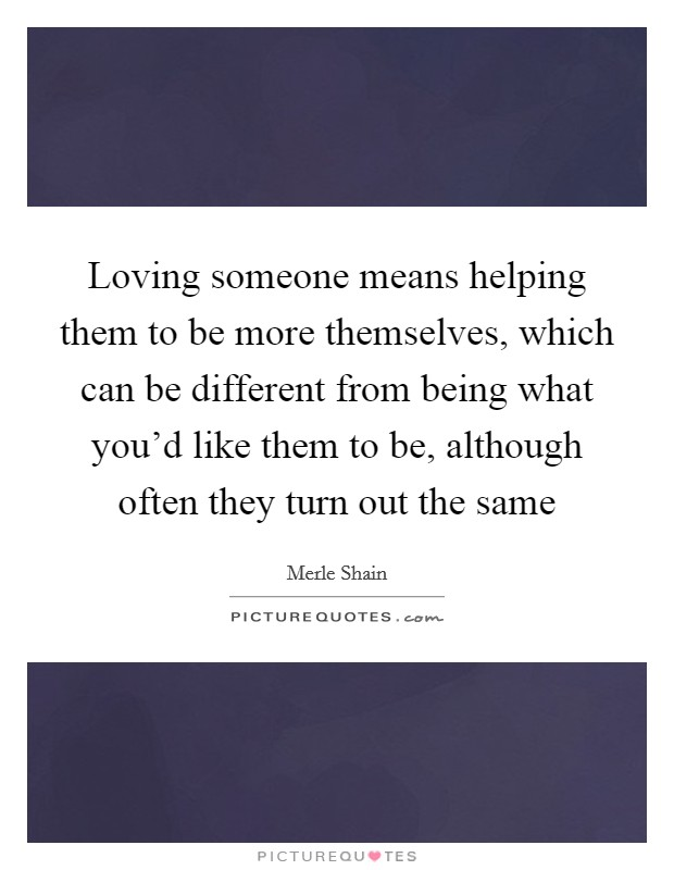 Loving someone means helping them to be more themselves, which can be different from being what you'd like them to be, although often they turn out the same Picture Quote #1