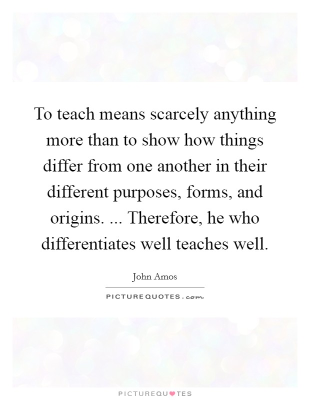 To teach means scarcely anything more than to show how things differ from one another in their different purposes, forms, and origins. ... Therefore, he who differentiates well teaches well Picture Quote #1