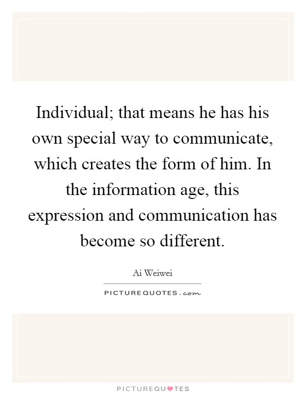 Individual; that means he has his own special way to communicate, which creates the form of him. In the information age, this expression and communication has become so different Picture Quote #1