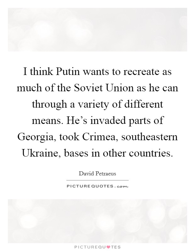 I think Putin wants to recreate as much of the Soviet Union as he can through a variety of different means. He's invaded parts of Georgia, took Crimea, southeastern Ukraine, bases in other countries Picture Quote #1