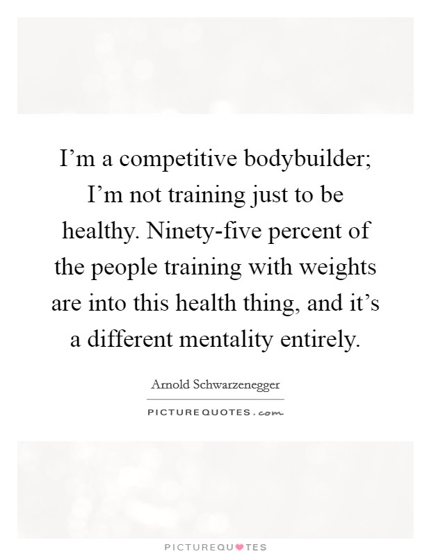 I'm a competitive bodybuilder; I'm not training just to be healthy. Ninety-five percent of the people training with weights are into this health thing, and it's a different mentality entirely Picture Quote #1